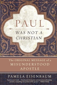 Paul Was Not a Christian:The Original Message of a Misunderstood Apostle