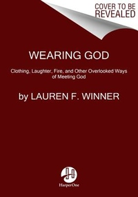 Wearing God : Clothing, Laughter, Fire, and Other Overlooked Ways of Meeting God