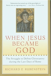 When Jesus Became God:The Struggle to Define Christianity During the Last Days of Rome