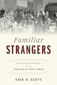 Familiar Strangers : The Georgian Diaspora and the Evolution of Soviet Empire