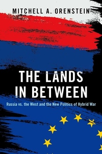 The Lands in Between: Russia vs. the West and the New Politics of Hybrid War