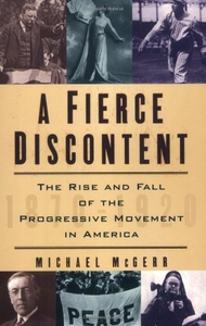 A Fierce Discontent:The Rise and Fall of the Progressive Movement in America, 1870-1920