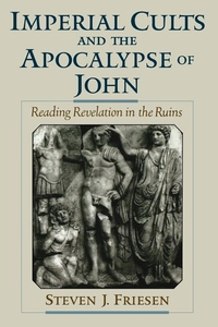 Imperial Cults and the Apocalypse of John:Reading Revelation in the Ruins