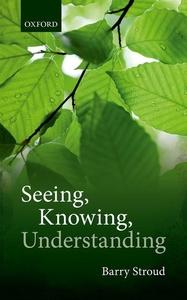 Seeing, Knowing, Understanding : Philosophical Essays