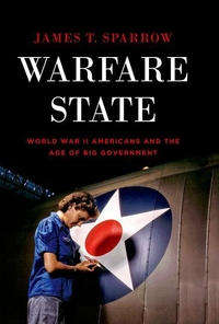 Warfare State:World War II Americans and the Age of Big Government