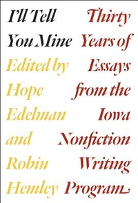 I'll Tell You Mine : Thirty Years of Essays from the Iowa Nonfiction Writing Program