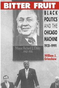 Bitter Fruit:Black Politics and the Chicago Machine, 1931-1991