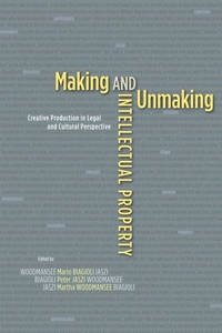 Making and Unmaking Intellectual Property:Creative Production in Legal and Cultural Perspective