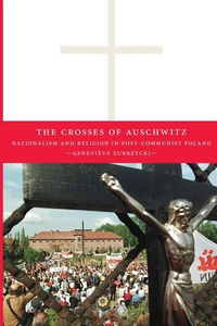 The Crosses of Auschwitz:Nationalism and Religion in Post-Communist Poland