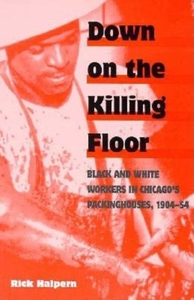 Down on the Killing Floor:Black and White Workers in Chicago's Packinghouses, 1904-54