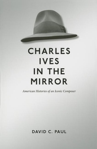 Charles Ives in the Mirror : American Histories of an Iconic Composer