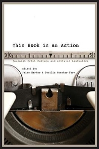 This Book Is an Action : Feminist Print Culture and Activist Aesthetics