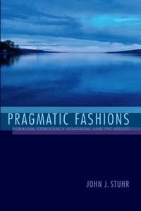 Pragmatic Fashions : Pluralism, Democracy, Relativism, and the Absurd