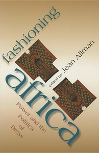 Fashioning Africa:Power and the Politics of Dress