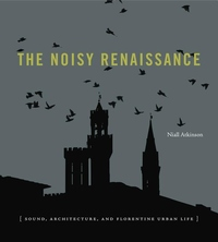 Noisy Renaissance : Sound, Architecture, and Florentine Urban Life