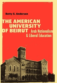 The American University of Beirut:Arab Nationalism and Liberal Education