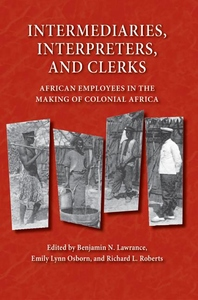 Intermediaries, Interpreters, And Clerks : African Employees in the Making of Colonial Africa