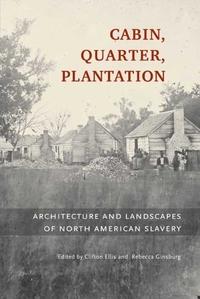 Cabin, Quarter, Plantation:Architecture and Landscapes of North American Slavery