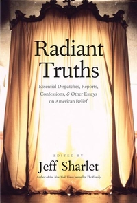 Radiant Truths:Essential Dispatches, Reports, Confessions, and Other Essays on American Belief