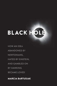 Black Hole: How an Idea Abandoned by Newtonians, Hated by Einstein, and Gambled On by Hawking Became Loved