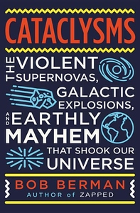 Cataclysms: The Violent Supernovas, Galactic Explosions, and Earthly Mayhem that Shook our Universe