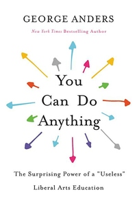 """You Can Do Anything: The Surprising Power of a """"Useless"""" Liberal Arts Education"""