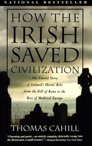 How the Irish Saved Civilization:The Untold Story of Ireland's Heroic Role from the Fall of Rome to the Rise of Medieval Europe