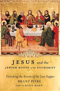 Jesus and the Jewish Roots of the Eucharist:Unlocking the Secrets of the Last Supper