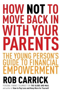 How Not to Move Back in With Your Parents : The Young Person's Complete Guide to Financial Empowerment
