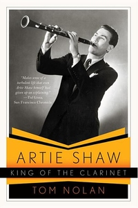 Artie Shaw, King of the Clarinet:His Life and Times