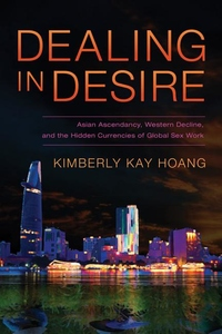 Dealing in Desire : Asian Ascendancy, Western Decline, and the Hidden Currencies of Global Sex Work