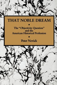 """That Noble Dream:The """"Objectivity Question"""" and the American Historical Profession"""