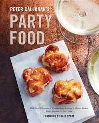 Peter Callahan's Party Food: Mini Hors d'oeuvres, Family-Style Settings, Plated Dishes, Buffet Spreads, Bar Carts, and More