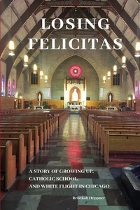 Losing Felicitas: A Story of Growing Up, Catholic School, and White Flight in Chicago