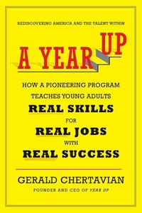 A Year Up:How a Pioneering Program Teaches Young Adults Real Skills for Real Jobs-With Real Success