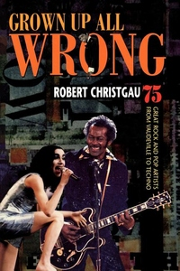 Grown Up All Wrong : 75 Great Rock and Pop Artists from Vaudeville to Techno