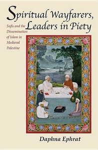 Spiritual Wayfarers, Leaders in Piety:Sufis and the Dissemination of Islam in Medieval Palestine