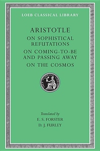 Aristotle, Vol. III: On Sophistical Refutations, On Coming-to-be and Passing Away, On the Cosmos