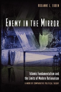 Enemy in the Mirror - Islamic Fundamentalism and the Limits of Modern Rationalism: A Work of Comparative Political Theory