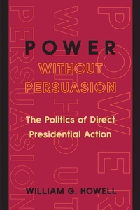 Power Without Persuasion:The Politics of Direct Presidential Action