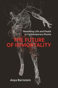 Future of Immortality: Remaking Life and Death in Contemporary Russia