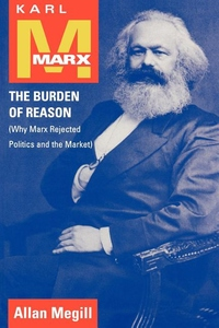 Karl Marx:The Burden of Reason (Why Marx Rejected Politics and the Market)