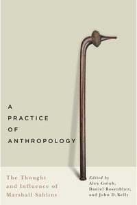 Practice of Anthropology : The Thought and Influence of Marshall Sahlins