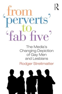 """From """"Perverts"""" to """"Fab Five"""":The Media's Changing Depiction of Gay Men and Lesbians"""
