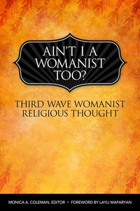 Ain't I a Womanist, Too?:Third Wave Womanist Religious Thought