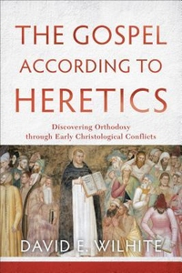 Gospel According to Heretics : Discovering Orthodoxy Through Early Christological Conflicts