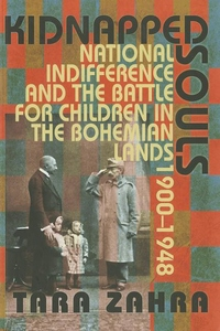 Kidnapped Souls:National Indifference and the Battle for Children in the Bohemian Lands, 1900-1948