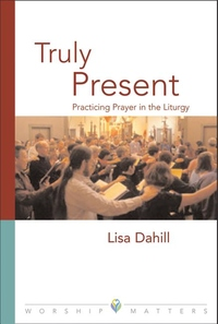 Truly Present: Practicing Prayer in the Liturgy