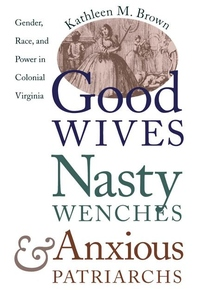 Good Wives, Nasty Wenches, and Anxious Patriarchs:Gender, Race, and Power in Colonial Virginia