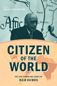 Citizen of the World : The Late Career and Legacy of W. E. B. Du Bois